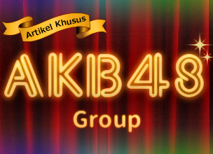 [Artikel Khusus] AKB48 Group