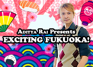 ADITYA RAI Presents - EXCITING FUKUOKA!