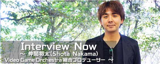Interview Now ~ 仲間将太 (Video Game Orchestra 総合プロデューサー) ~
