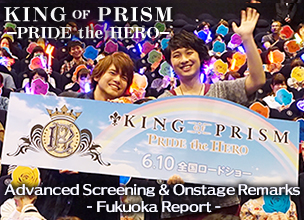 """KING OF PRISM - PRIDE the HERO -"" Advanced Screening & Onstage Remarks - Fukuoka Report"