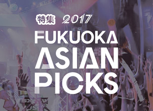 特集 FAP2017「FUKUOKA ASIAN PICKS」