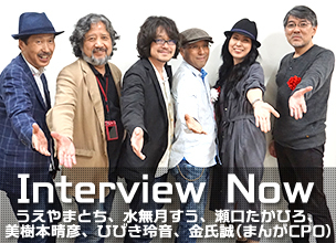 Interview Now ~ 上山栃、水無月嵩、瀨口たかひろ、美樹本晴彥、響玲音、金氏誠 (漫畫CPO) ~