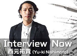 Interview Now ~ 西元祐貴 (Yu-ki Nishimoto) ~