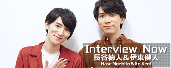 Interview Now ~ 長谷徳人 (Hase Norihito)、伊東健人 (Ito Kent) ~